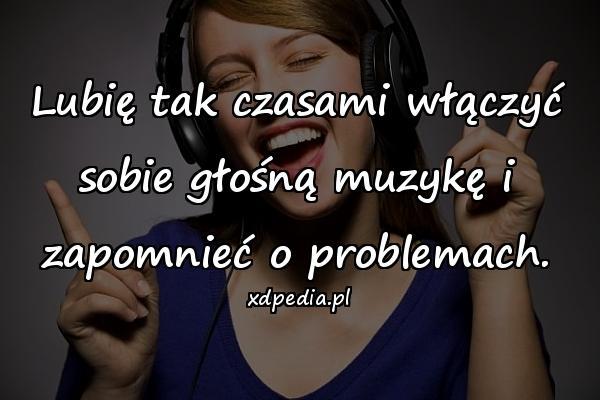 Lubię tak czasami włączyć sobie głośną muzykę i zapomnieć o problemach.