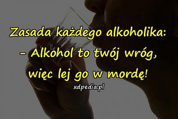 Zasada każdego alkoholika: - Alkohol to twój wróg, więc lej go w mordę!