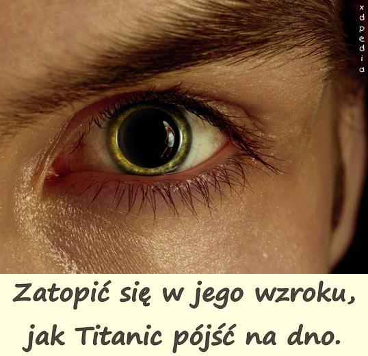 Zatopić się w jego wzroku, jak Titanic pójść na dno.