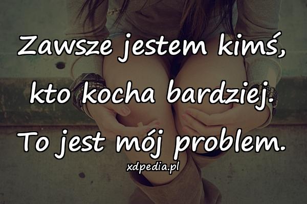 Zawsze jestem kimś, kto kocha bardziej. To jest mój problem.