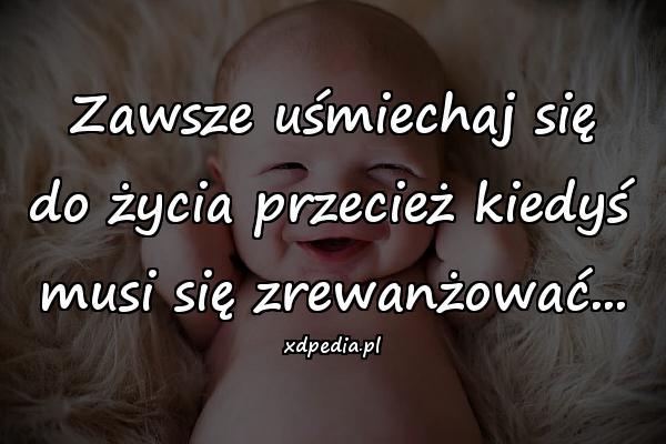 Zawsze uśmiechaj się do życia przecież kiedyś musi się zrewanżować...