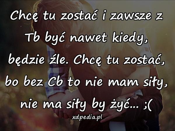 Chcę tu zostać i zawsze z Tb być nawet kiedy, będzie źle. Chcę tu zostać, bo bez Cb to nie mam siły, nie ma siły by żyć... ;(