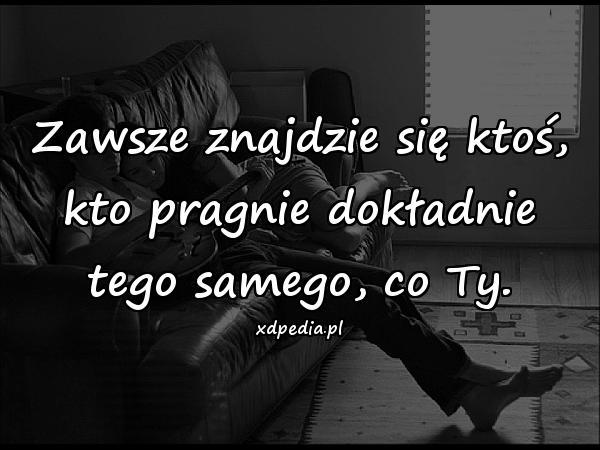 Zawsze znajdzie się ktoś, kto pragnie dokładnie tego samego, co Ty.