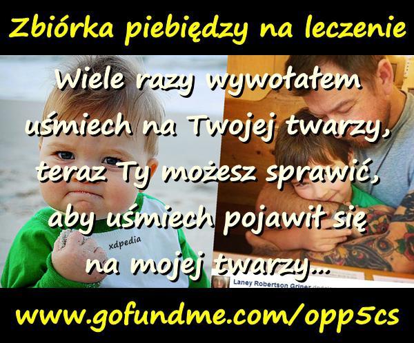 Zbiórka pieniędzy na leczenie www.gofundme.com/opp5cs Wiele razy wywołałem uśmiech na Twojej twarzy, teraz Ty możesz sprawić, aby uśmiech pojawił się na mojej twarzy...