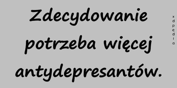 Zdecydowanie potrzeba więcej antydepresantów.