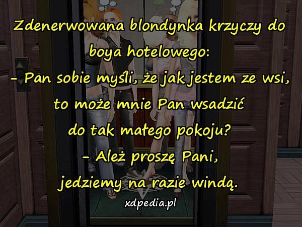 Zdenerwowana blondynka krzyczy do boya hotelowego: - Pan sobie myśli, że jak jestem ze wsi, to może mnie Pan wsadzić do tak małego pokoju? - Ależ proszę Pani, jedziemy na razie windą.