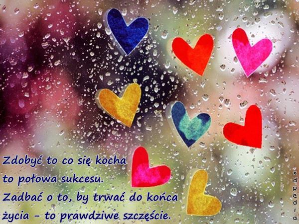 Zdobyć to co się kocha to połowa sukcesu. Zadbać o to, by trwać do końca życia - to prawdziwe szczęście.