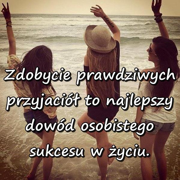 Zdobycie prawdziwych przyjaciół to najlepszy dowód osobistego sukcesu w życiu.