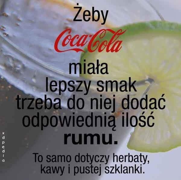 Żeby Coca-Cola miała lepszy smak trzeba do niej dodać odpowiednią ilość rumu. To samo dotyczy herbaty, kawy i pustej szklanki. Tagi: memy, picie, mem, kawa, rum, herbata, smak, besty, cocacola.
