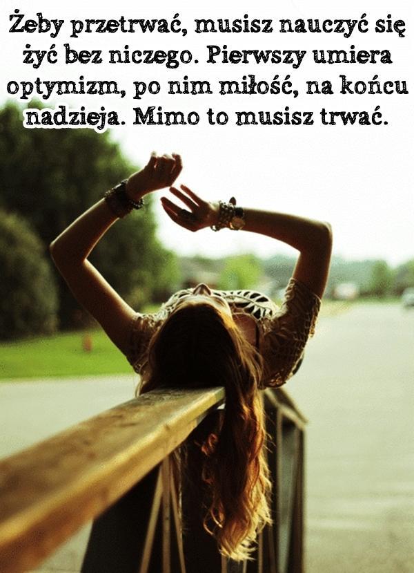 Żeby przetrwać, musisz nauczyć się żyć bez niczego. Pierwszy umiera optymizm, po nim miłość, na końcu nadzieja. Mimo to musisz trwać.