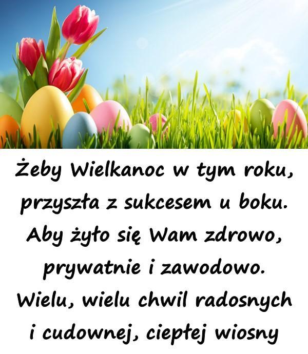 Żeby Wielkanoc w tym roku, przyszła z sukcesem u boku. Aby żyło się Wam zdrowo, prywatnie i zawodowo. Wielu, wielu chwil radosnych i cudownej, ciepłej wiosny
