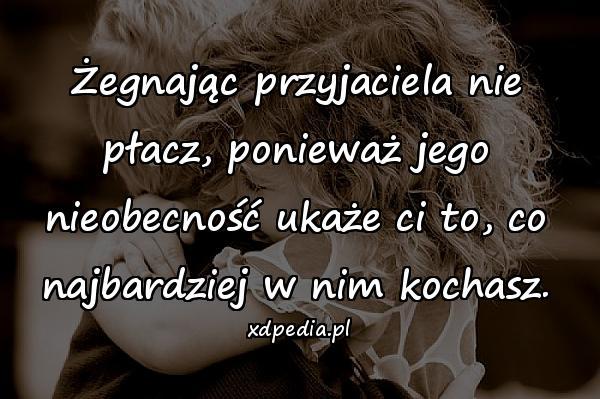 Żegnając przyjaciela nie płacz, ponieważ jego nieobecność ukaże ci to, co najbardziej w nim kochasz.
