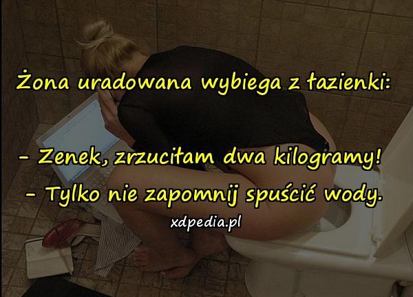 Żona uradowana wybiega z łazienki: - Zenek, zrzuciłam dwa kilogramy! - Tylko nie zapomnij spuścić wody.