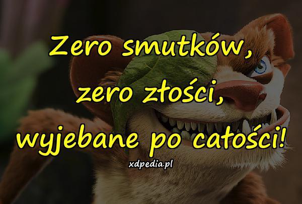 Zero smutków, zero złości, wyjebane po całości!