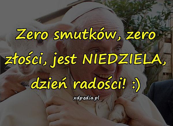 Zero smutków, zero złości, jest NIEDZIELA, dzień radości! :)