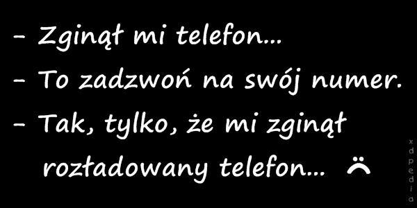 - Zginął mi telefon... - To zadzwoń na swój numer. - Tak, tylko, że mi zginął   rozładowany telefon...