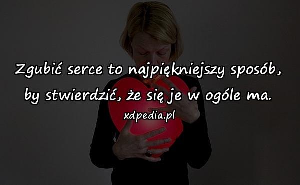 Zgubić serce to najpiękniejszy sposób, by stwierdzić, że się je w ogóle ma.