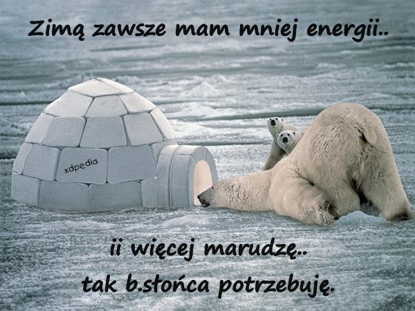 Zimą zawsze mam mniej energii.. ii więcej marudzę.. tak b.słońca potrzebuję.