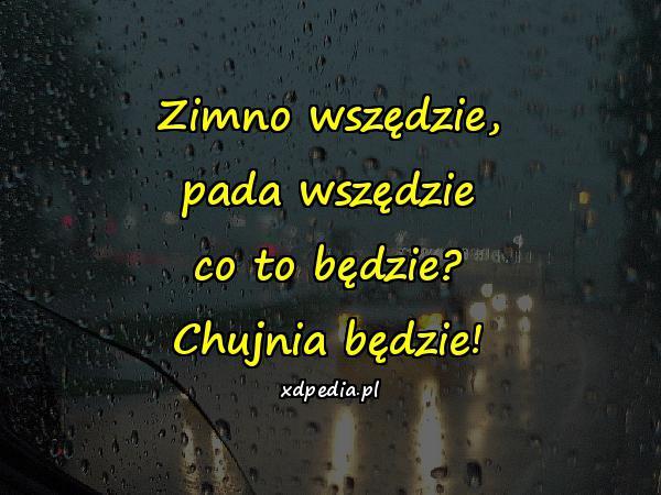 Zimno wszędzie, pada wszędzie co to będzie? Chujnia będzie!