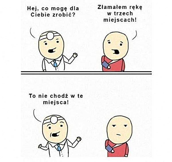 Lekarz: Hej, co mogę dla Ciebie zrobić? Pacjent: Złamałem rękę w trzech miejscach! Lekarz: To nie chodź w te miejsca!
