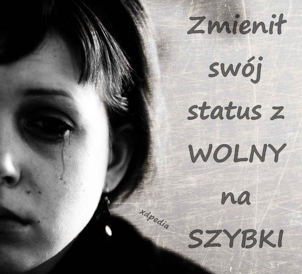 Zmienił swój status z WOLNY na SZYBKI :( Tagi: kwejk, zmiana, memy, mem, status, płacz, wolny, załamka, rozczarowania, szybki.