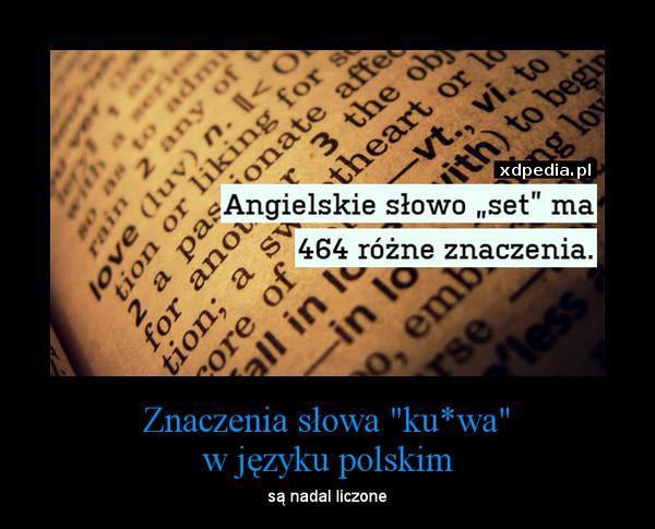 Angielskie słowo - set ma 464 różne znaczenia. Znaczenie słowa ku*wa w języku polskim są nadal liczone ;D