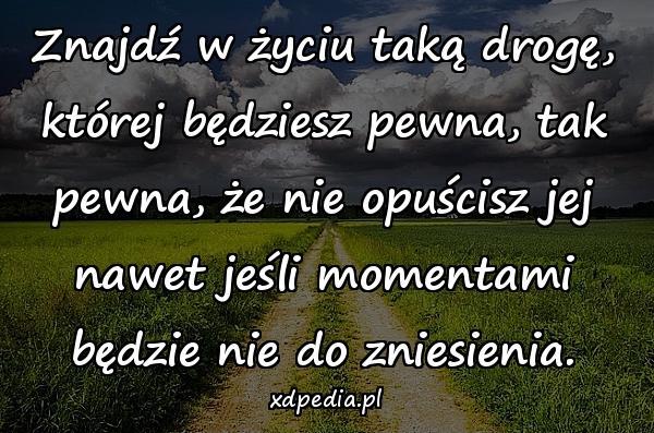 Znajdź w życiu taką drogę, której będziesz pewna, tak pewna, że nie opuścisz jej nawet jeśli momentami będzie nie do zniesienia.