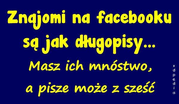 Znajomi na facebooku są jak długopisy... Masz ich mnóstwo, a pisze może z sześć