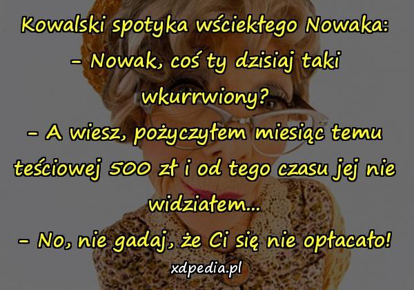 Kowalski spotyka wściekłego Nowaka: - Nowak, coś ty dzisiaj taki wkurrwiony? - A wiesz, pożyczyłem miesiąc temu teściowej 500 zł i od tego czasu jej nie widziałem... - No, nie gadaj, że Ci się nie opłacało!
