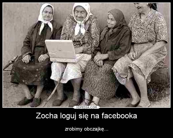 Zocha loguj się na facebooka zrobimy obczajkę...