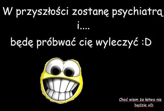 W przyszłości zostanę psychiatrą i... będę próbować cię wyleczyć :D Choć wiem, że łatwo nie będzie xD