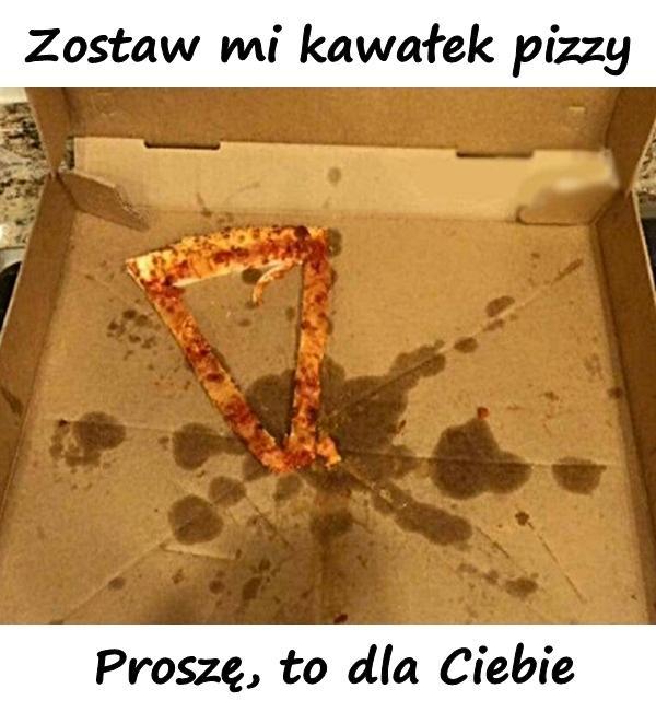 Zostaw mi kawałek pizzy. Proszę, to dla Ciebie.