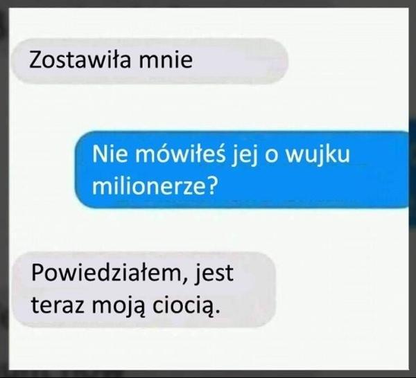 - Zostawiła mnie - Nie mówiłeś jej o wuju milionerze? - Powiedziałem, jest teraz moją ciocią