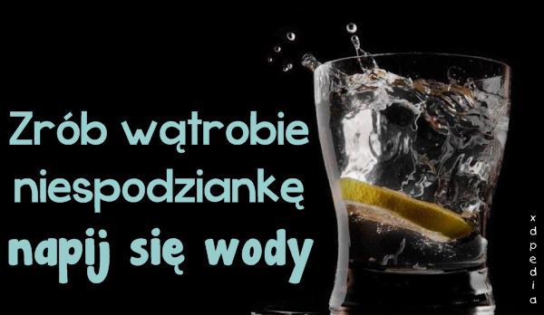 Zrób wątrobie niespodziankę - napij się wody