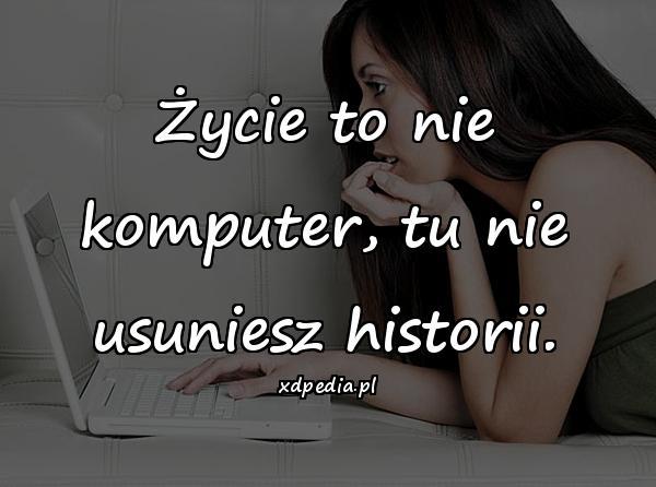 Życie to nie komputer, tu nie usuniesz historii.