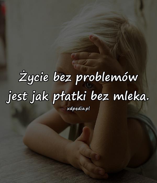 Życie bez problemów jest jak płatki bez mleka.
