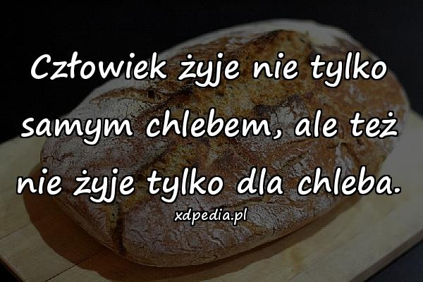 Człowiek żyje nie tylko samym chlebem, ale też nie żyje tylko dla chleba.
