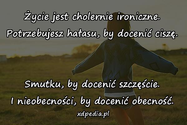 Życie jest cholernie ironiczne. Potrzebujesz hałasu, by docenić ciszę. Smutku, by docenić szczęście. I nieobecności, by docenić obecność.