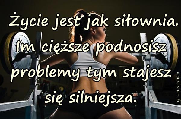 Życie jest jak siłownia. Im cięższe podnosisz problemy tym stajesz się silniejsza.