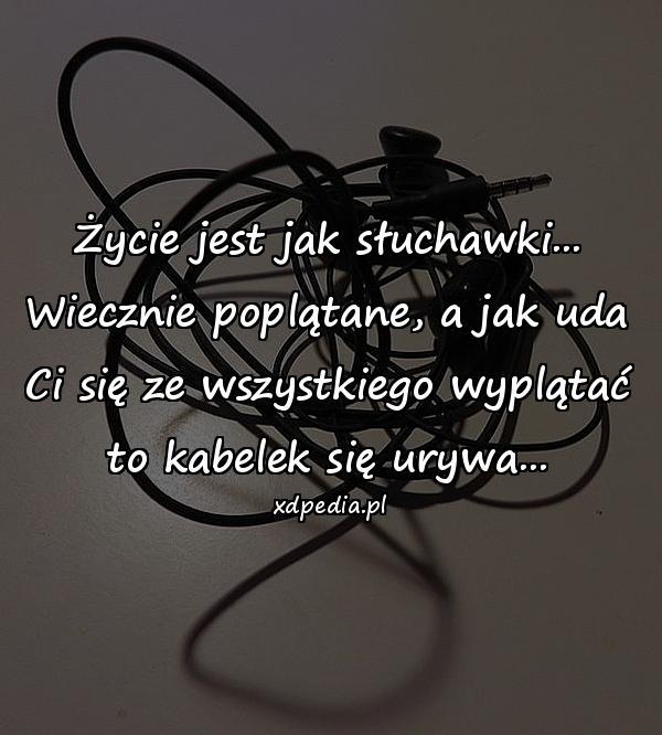 Życie jest jak słuchawki... Wiecznie poplątane, a jak uda Ci się ze wszystkiego wyplątać to kabelek się urywa...