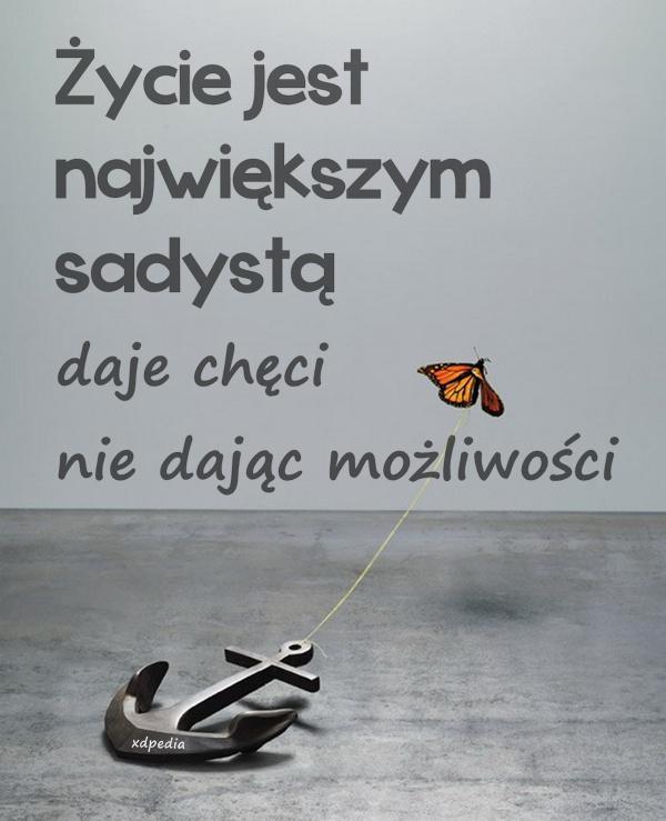 Życie jest największym sadystą, daje chęci nie dając możliwości