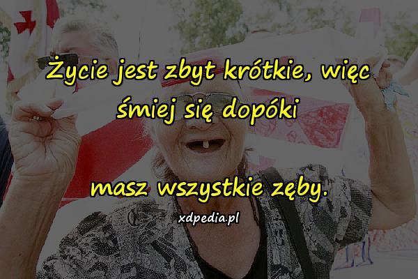 Życie jest zbyt krótkie, więc śmiej się dopóki masz wszystkie zęby.
