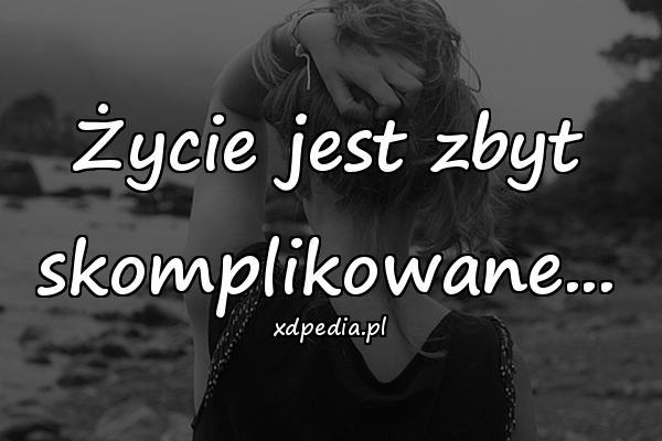 Życie jest zbyt skomplikowane...