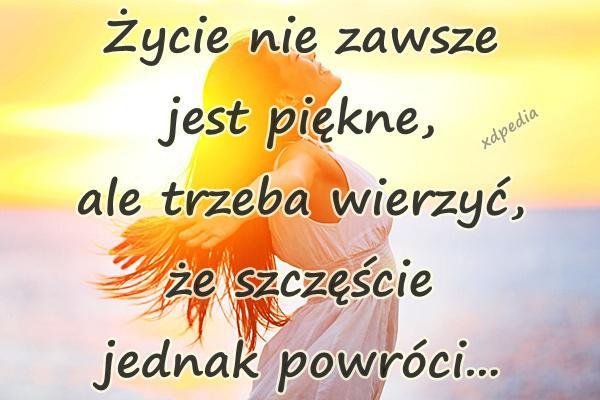 Życie nie zawsze jest piękne, ale trzeba wierzyć, że szczęście jednak powróci...