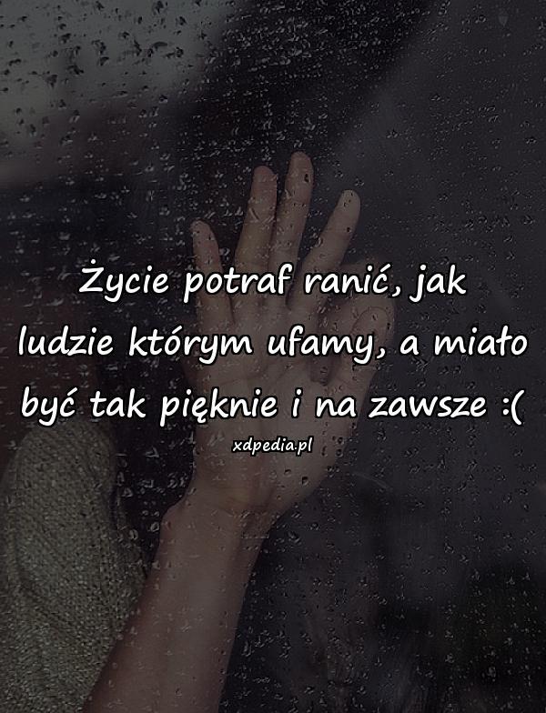 Życie potraf ranić, jak ludzie którym ufamy, a miało być tak pięknie i na zawsze :(