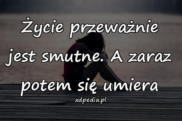 Życie przeważnie jest smutne. A zaraz potem się umiera