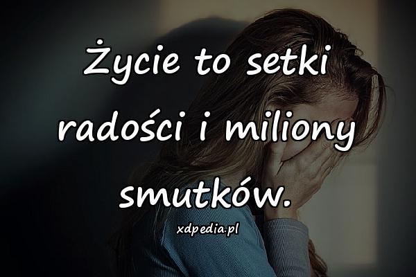 Życie to setki radości i miliony smutków.