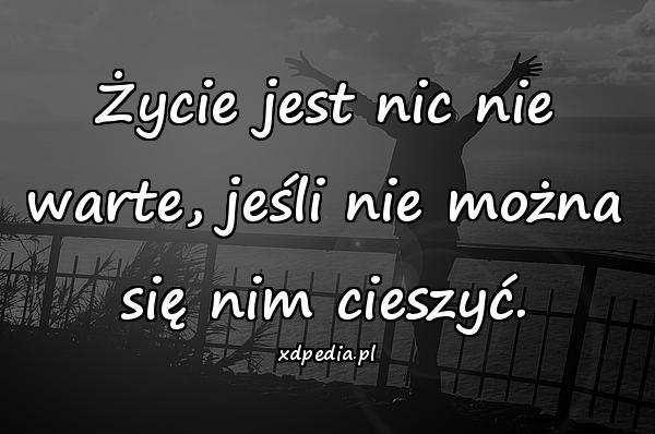Życie jest nic nie warte, jeśli nie można się nim cieszyć.