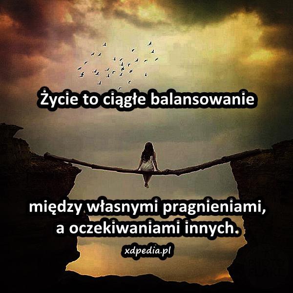 Życie to ciągłe balansowanie między własnymi pragnieniami, a oczekiwaniami innych.