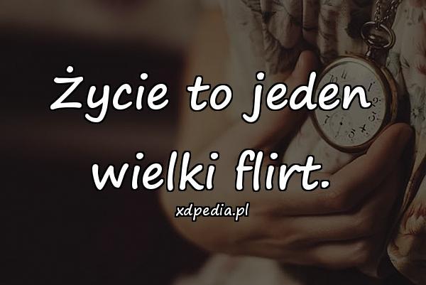Życie to jeden wielki flirt.